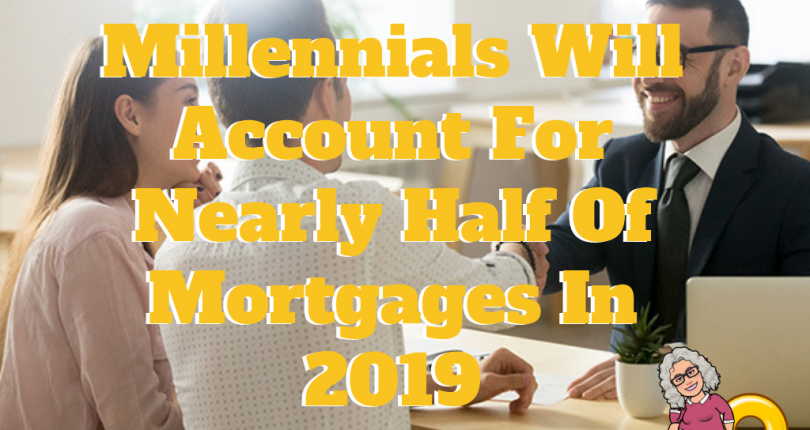 Millennials Will Account For Nearly Half Of Mortgages In 2019